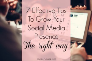 7 Effective Tips To Grow Your Social Media Presence The Right Way