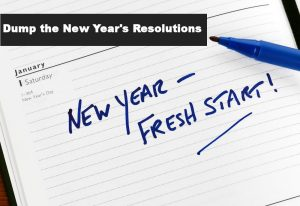 Dump the New Year's Resolutions!